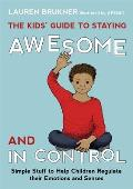 Kids Guide to Staying Awesome & in Control Simple Stuff to Help Children Regulate Their Emotions & Senses