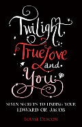Twilight, True Love and You: Seven Secret Steps to Finding Your Edward or Jacob