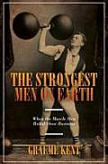 Strongest Men on Earth When the Muscle Men Ruled Show Business