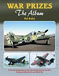 War Prizes The Album A Pictorial Compendium of Axis Aircraft Operated by the Allies During & After the Second World War