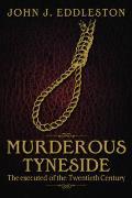 Murderous Tyneside: The Executed of the Twentieth Century. John J. Eddleston