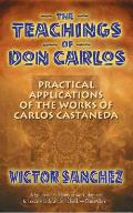 Teachings of Don Carlos Practical Applications of the Works of Carlos Castaneda