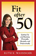 Fit After 50: Getting Up and Running Physically, Mentally, and Professionally