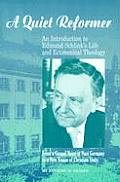 A Quiet Reformer: An Introduction to Edmund Schlink's Life and Ecumenical Theology: From a Gospel Voice in Nazi Germany to a New Vision
