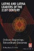 Latino and Latina Leaders of the 21st Century: : Ordinary Beginnings, Extraordinary Outcomes