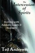 Intercession of Spirits Working with Animals Angels & Ancestors