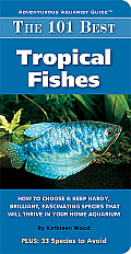 101 Best Tropical Fishes How to Choose & Keep Hardy Brilliant Fascinating Species That Will Thrive in Your Home Aquarium