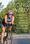 Racing Wisely A Practical & Philosophical Guide to Performing at Your Personal Best