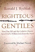 Righteous Gentiles How Pius XII & the Catholic Church Saved Half a Million Jews from the Nazis