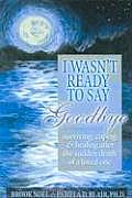 I Wasnt Ready To Say Goodbye Surviving Coping & Healing After the Sudden Death of a Loved One