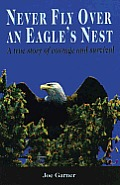 Never Fly Over an Eagles Nest A True Story of Courage & Survival