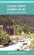 Ghost Town Stories of BC Tales of Hope Heroism & Tragedy