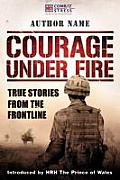 Courage Under Fire: True Stories from the Frontline