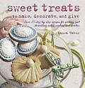 Sweet Treats to Make & Decorate 35 Step By Step Recipes for Making & Decorating Cakes Cookies & Candies