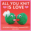 All You Knit Is Love: 20 Patterns for Romantic Handmade Gifts