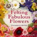 Felting Fabulous Flowers 30 Stunning Designs