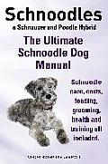 Schnoodles. the Ultimate Schnoodle Dog Manual. Schnoodle Care, Costs, Feeding, Grooming, Health and Training All Included.