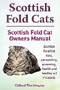 Scottish Fold Cats. Scottish Fold Cat Owners Manual. Scottish Fold Cat Care, Personality, Grooming, Health and Feeding All Included.
