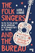 The Folk Singers & the Bureau The Fbi the Folk Artists & the Suppression of the Communist Party Usa 1939 1956