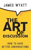 The Art of Discussion: How To Have Better Conversations