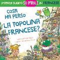 Cosa ha perso la topolina francese?: storia carina e divertente per imparare 50 parole in francese (libro bilingue italiano francese per bambini)