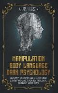 Manipulation, Body Language, Dark Psychology: How To Analyze And Read People With The Best 7 Techniques. Learn Everything You Need To Know About Persu