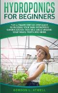 Hydroponics For Beginners: The Ultimate Step-By-Step Guide To Building Your Own Hydroponic Garden System That Will Grow Organic Vegetables, Fruit