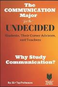 The Communication Major for the UNDECIDED Students, Their Career Advisors, and Teachers: Why Study Communication?