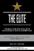 The Elite: Think Like an Athlete Succeed Like a Champion - 10 Things the Elite do Differently