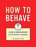 How to Behave A Guide to Modern Manners for the Socially Challenged With Flaps