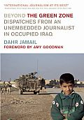Beyond the Green Zone Dispatches from an Unembedded Journalist in Occupied Iraq