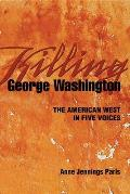 Killing George Washington: The American West in Five Voices