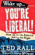 Wake Up Youre Liberal How We Can Take America Back from the Right