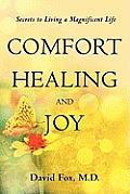 Comfort Healiing and Joy: Secrets to Living a Magnificent Life