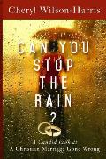 Can You Stop the Rain?: A Candid Look at a Christian Marriage Gone Wrong