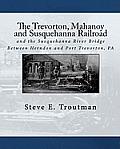 The Trevorton, Mahanoy and Susquehanna Railroad: and the Susquehanna River Bridge Between Herndon and Port Trevorton, PA
