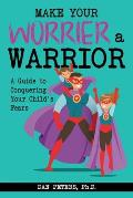 Make Your Worrier a Warrior A Guide to Conquering Your Childs Fears