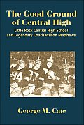 The Good Ground of Central High: Little Rock Central High School and Legendary Coach Wilson Matthews