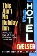 This Aint No Holiday Inn Down & Out at the Chelsea Hotel 1980 1995