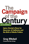 Campaign of the Century Upton Sinclairs Race for Governor of California & the Birth of Media Politics