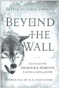 Beyond the Wall Exploring George R R Martins a Song of Ice & Fire from a Game of Thrones to a Dance with Dragons