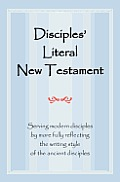 Disciples' Literal New Testament: Serving Modern Disciples by More Fully Reflecting the Writing Style of the Ancient Disciples