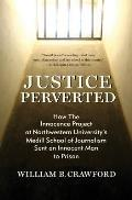 Justice Perverted: How The Innocence Project at Northwestern University's Medill School of Journalism Sent an Innocent Man to Prison