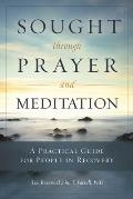 Sought through Prayer & Meditation A Practical Guide for People in Recovery