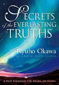 Secrets of the Everlasting Truths A New Paradigm for Living on Earth