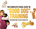 Complete Visual Guide to Good Dog Training The Balanced Way to a Well Behaved Pet