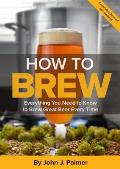 How To Brew Everything You Need to Know to Brew Great Beer Every Time