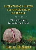 Everything I Know I Learned from Baseball: 99 Life Lessons from the Ball Field