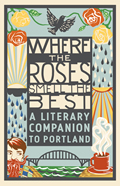 Where the Roses Smell the Best A Literary Companion to Portland