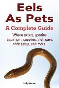Eels As Pets: Where to buy, species, aquarium, supplies, diet, care, tank setup, and more! A Complete Guide!